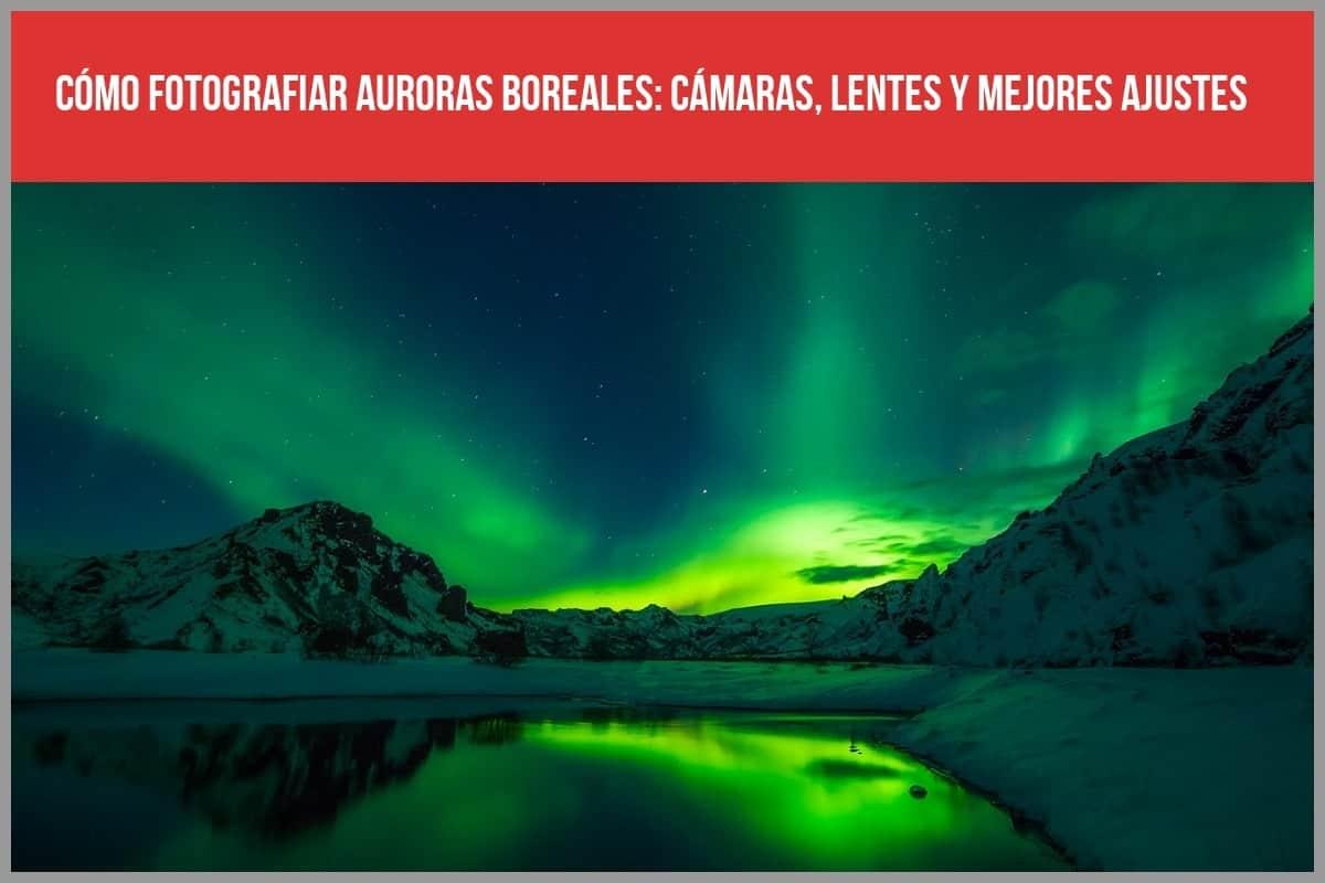 Cómo fotografiar auroras boreales: Cámaras, lentes y mejores ajustes