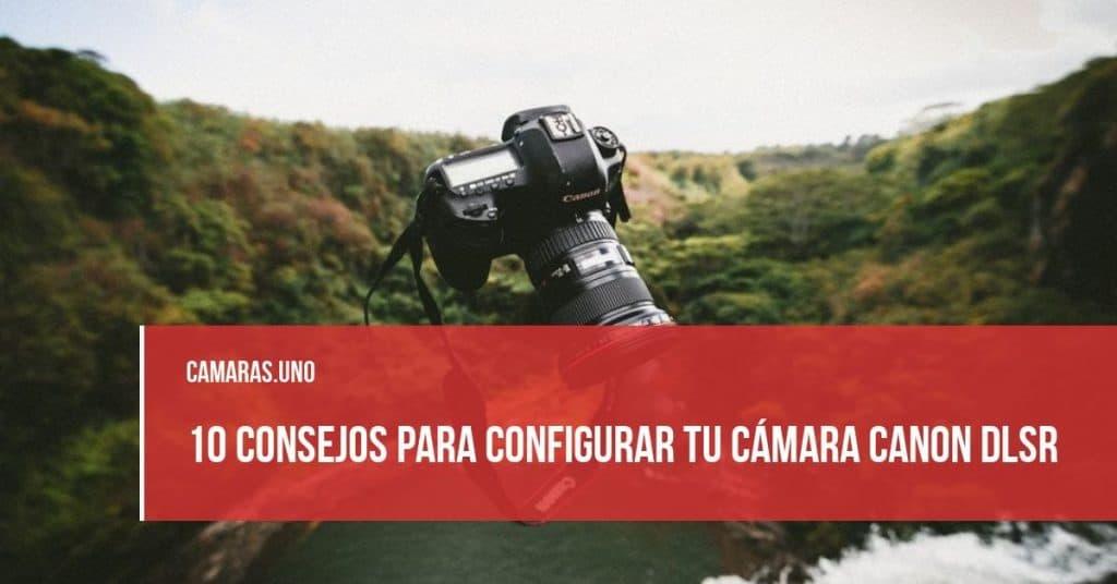 10 consejos para configurar tu cámara Canon DLSR