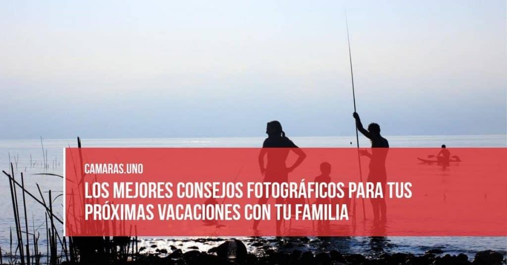 Los mejores consejos fotográficos para tus próximas vacaciones con tu familia